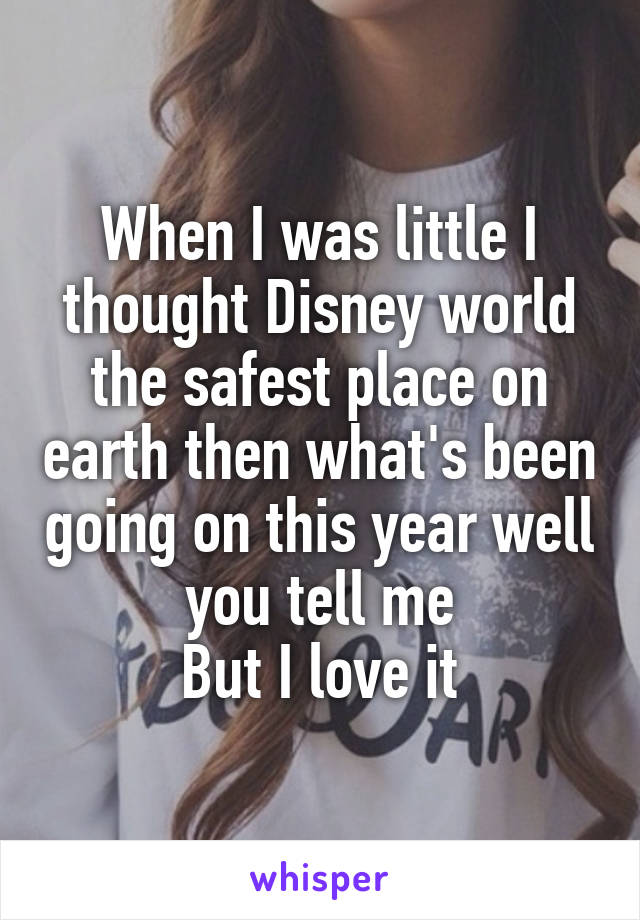 When I was little I thought Disney world the safest place on earth then what's been going on this year well you tell me But I love it