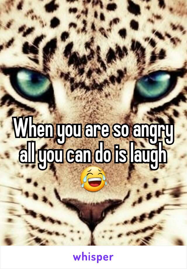 When you are so angry all you can do is laugh 😂