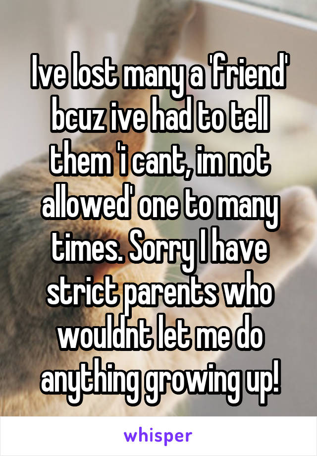 Ive lost many a 'friend' bcuz ive had to tell them 'i cant, im not allowed' one to many times. Sorry I have strict parents who wouldnt let me do anything growing up!