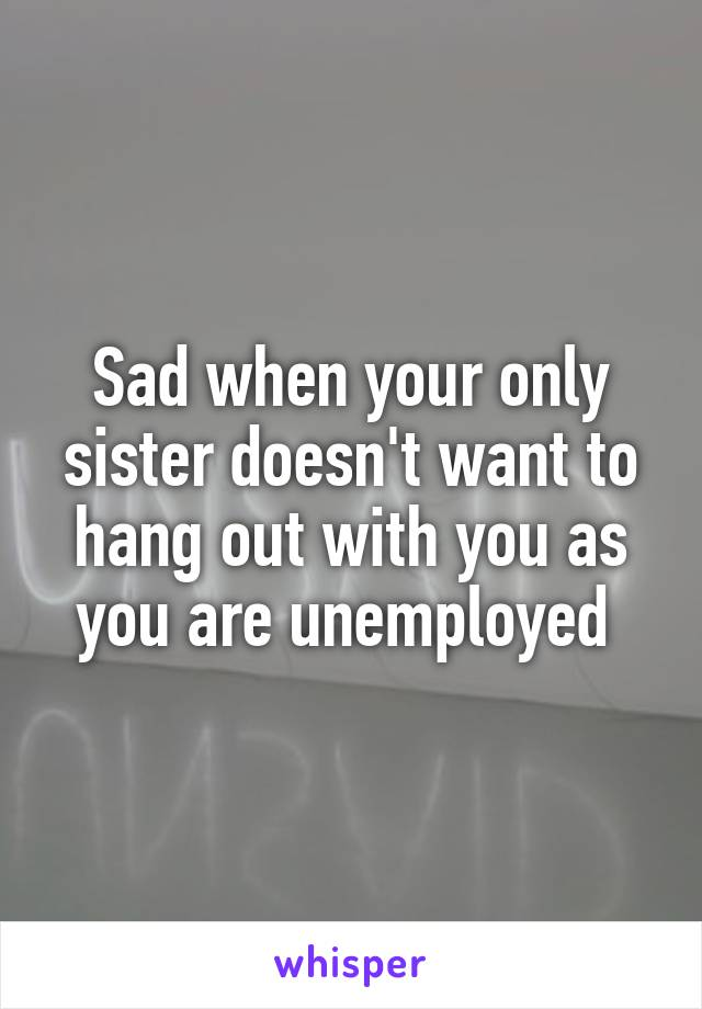 Sad when your only sister doesn't want to hang out with you as you are unemployed