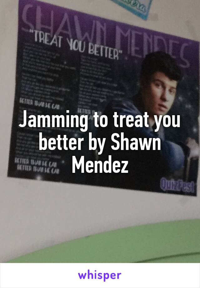 Jamming to treat you better by Shawn Mendez