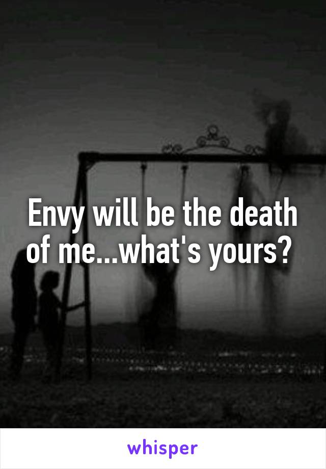 Envy will be the death of me...what's yours?