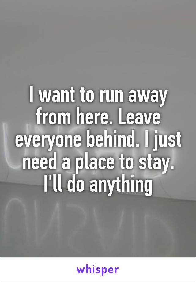 I want to run away from here. Leave everyone behind. I just need a place to stay. I'll do anything