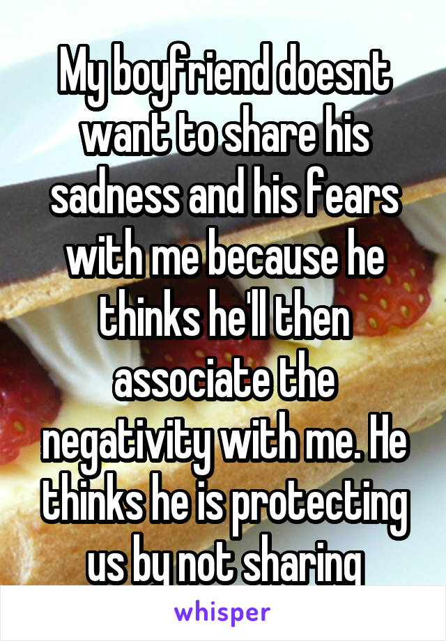 My boyfriend doesnt want to share his sadness and his fears with me because he thinks he'll then associate the negativity with me. He thinks he is protecting us by not sharing