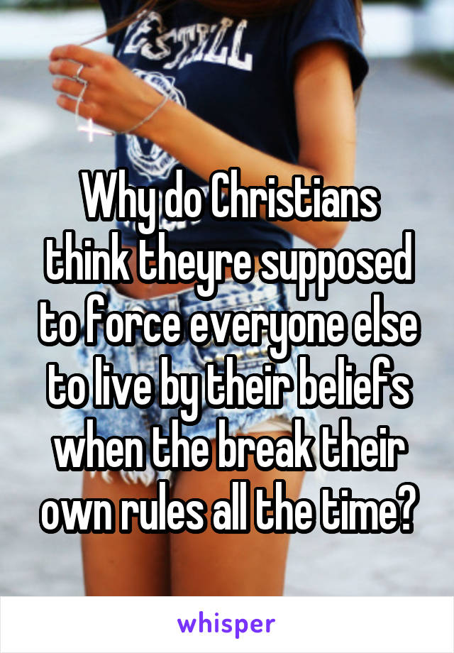 Why do Christians think theyre supposed to force everyone else to live by their beliefs when the break their own rules all the time?