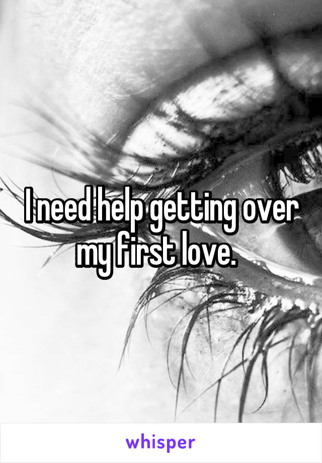 I need help getting over my first love.
