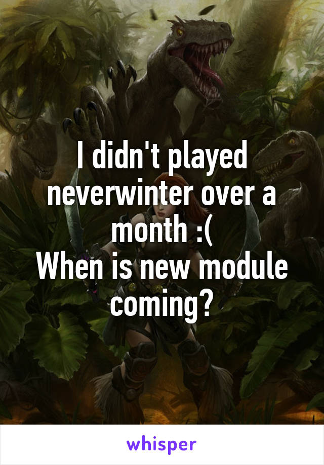 I didn't played neverwinter over a month :( When is new module coming?