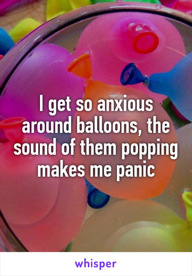 I get so anxious around balloons, the sound of them popping makes me panic