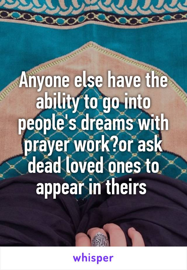 Anyone else have the ability to go into people's dreams with prayer work?or ask dead loved ones to appear in theirs