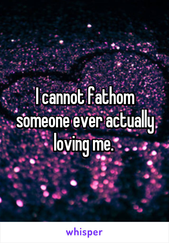 I cannot fathom someone ever actually loving me.