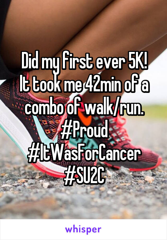 Did my first ever 5K! It took me 42min of a combo of walk/run. #Proud #ItWasForCancer #SU2C