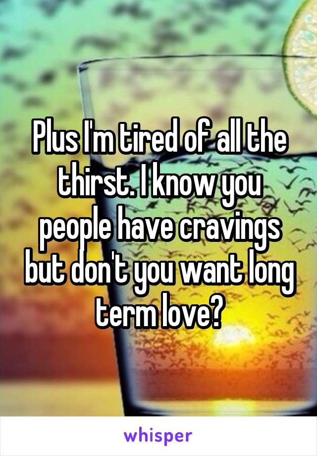 Plus I'm tired of all the thirst. I know you people have cravings but don't you want long term love?