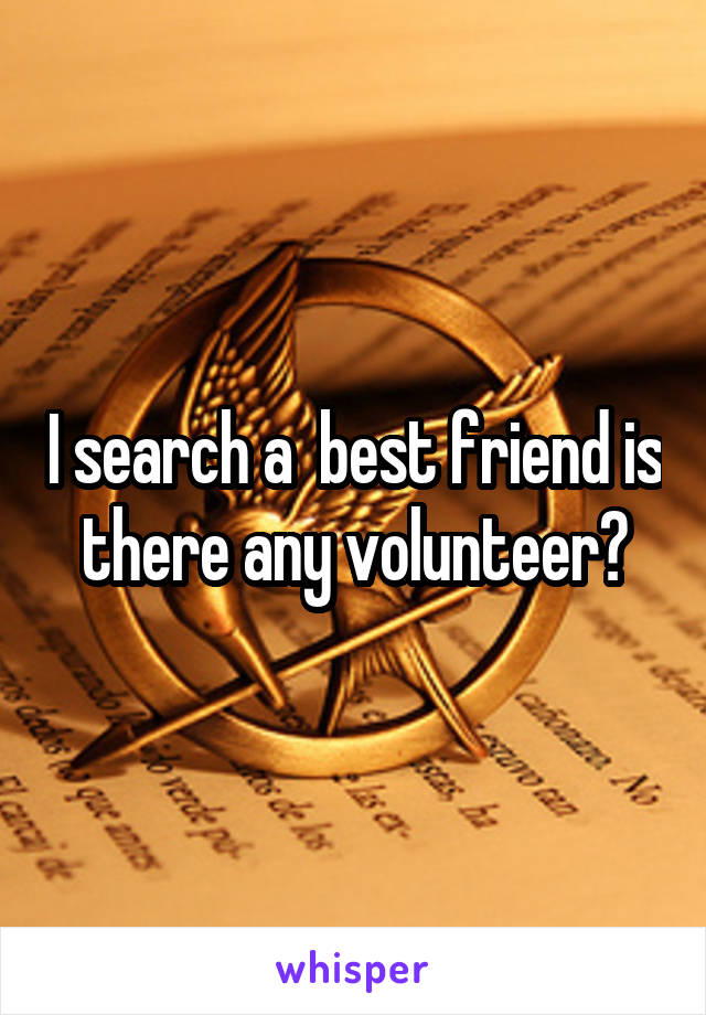 I search a  best friend is there any volunteer?