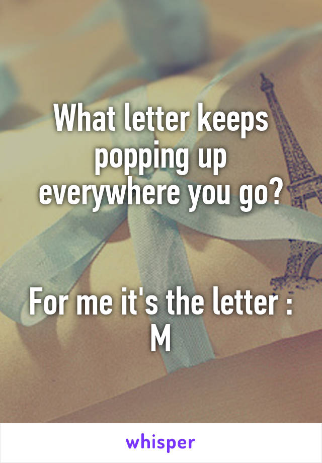 What letter keeps popping up everywhere you go?   For me it's the letter : M
