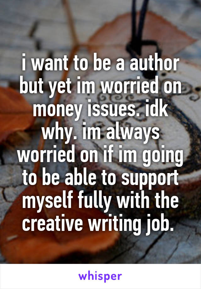 i want to be a author but yet im worried on money issues. idk why. im always worried on if im going to be able to support myself fully with the creative writing job.