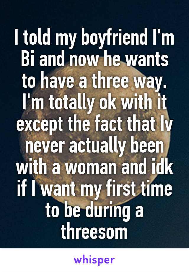 I told my boyfriend I'm Bi and now he wants to have a three way. I'm totally ok with it except the fact that Iv never actually been with a woman and idk if I want my first time to be during a threesom