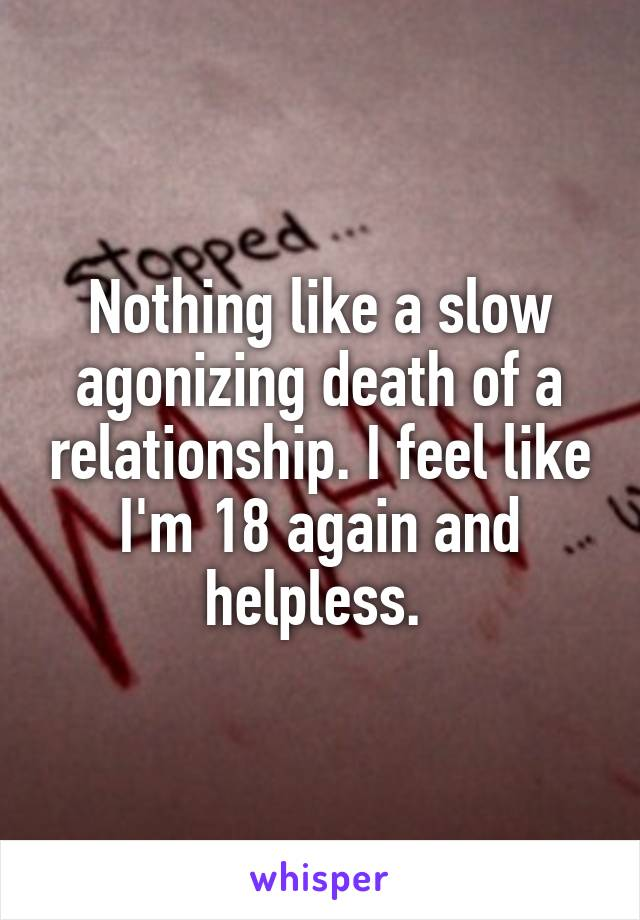 Nothing like a slow agonizing death of a relationship. I feel like I'm 18 again and helpless.