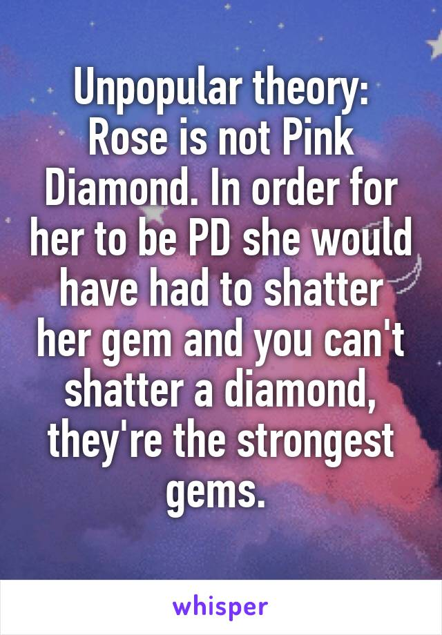 Unpopular theory: Rose is not Pink Diamond. In order for her to be PD she would have had to shatter her gem and you can't shatter a diamond, they're the strongest gems.