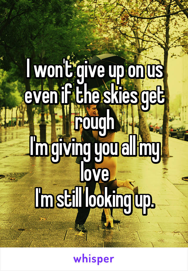 I won't give up on us even if the skies get rough I'm giving you all my love I'm still looking up.