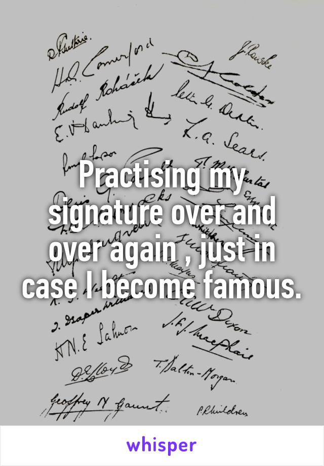 Practising my signature over and over again , just in case I become famous.