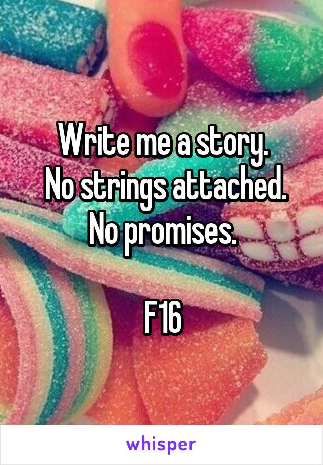 Write me a story.  No strings attached. No promises.  F16