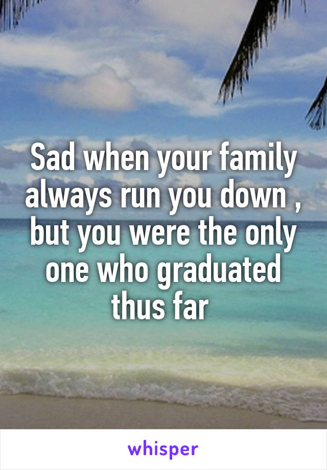 Sad when your family always run you down , but you were the only one who graduated thus far