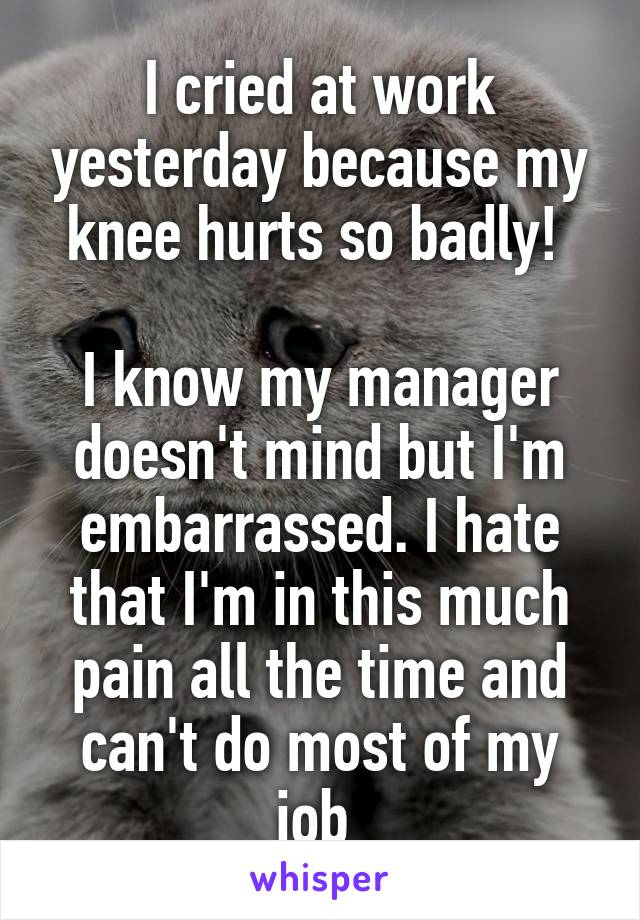I cried at work yesterday because my knee hurts so badly!   I know my manager doesn't mind but I'm embarrassed. I hate that I'm in this much pain all the time and can't do most of my job
