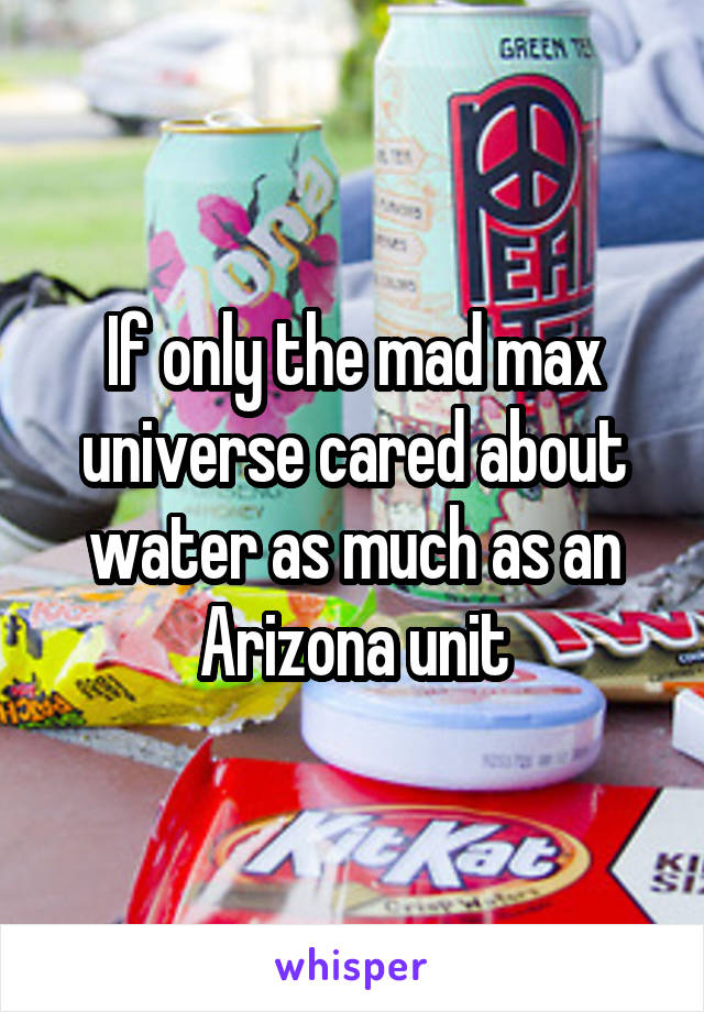 If only the mad max universe cared about water as much as an Arizona unit