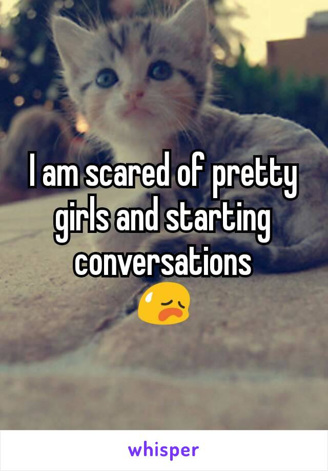 I am scared of pretty girls and starting conversations 😥