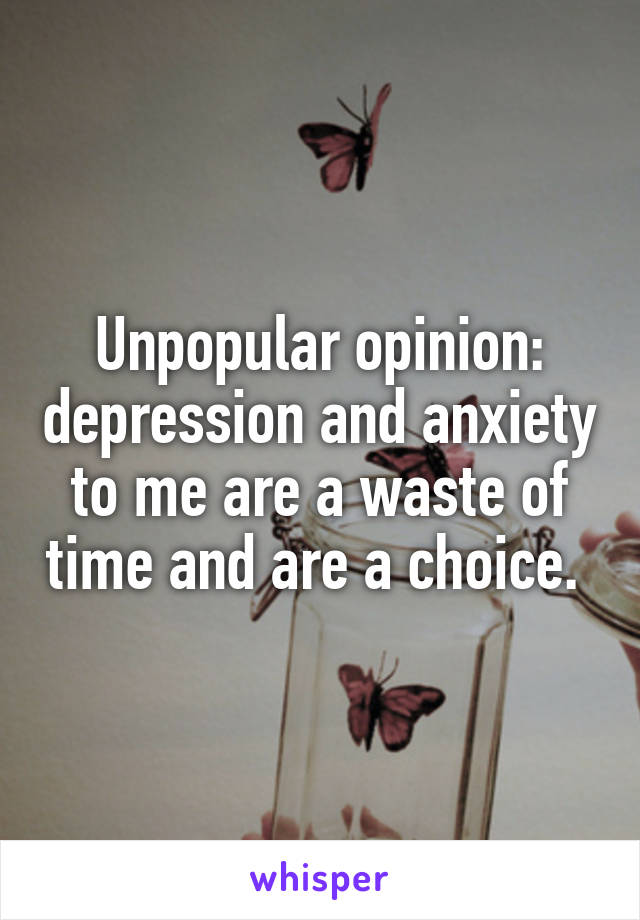Unpopular opinion: depression and anxiety to me are a waste of time and are a choice.
