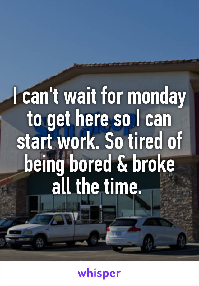 I can't wait for monday to get here so I can start work. So tired of being bored & broke all the time.