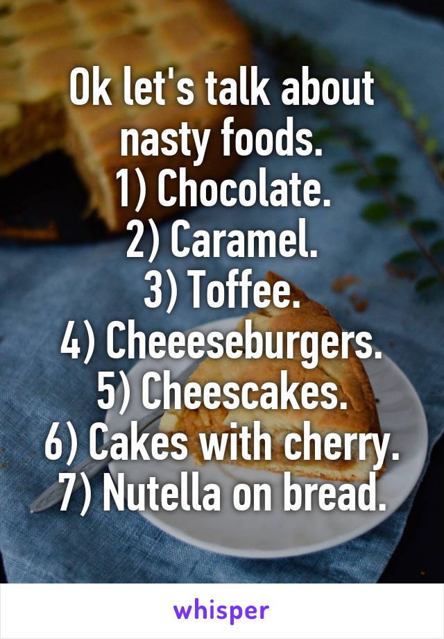 Ok let's talk about nasty foods. 1) Chocolate. 2) Caramel. 3) Toffee. 4) Cheeeseburgers. 5) Cheescakes. 6) Cakes with cherry. 7) Nutella on bread.