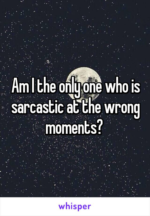 Am I the only one who is sarcastic at the wrong moments?