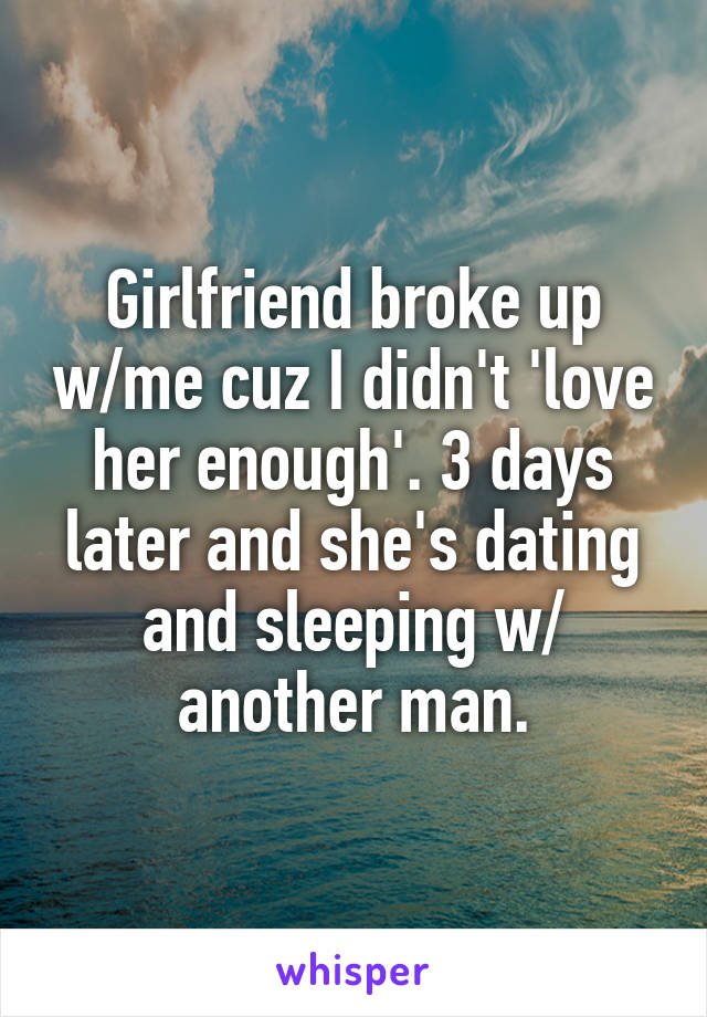Girlfriend broke up w/me cuz I didn't 'love her enough'. 3 days later and she's dating and sleeping w/ another man.