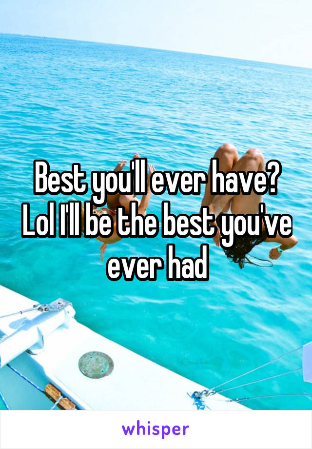 Best you'll ever have? Lol I'll be the best you've ever had