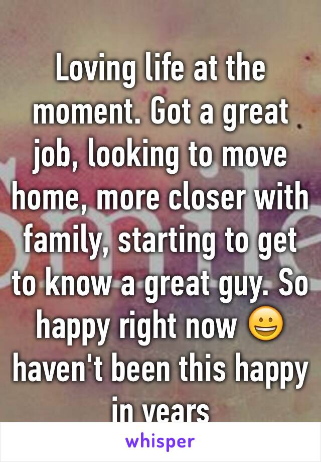 Loving life at the moment. Got a great job, looking to move home, more closer with family, starting to get to know a great guy. So happy right now 😀 haven't been this happy in years