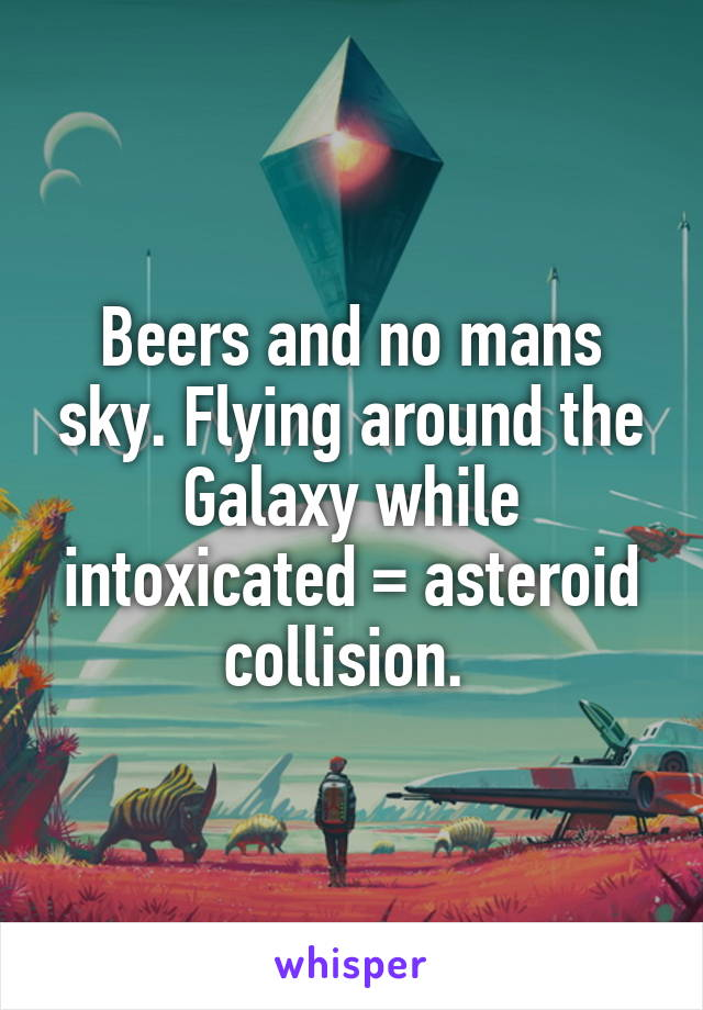Beers and no mans sky. Flying around the Galaxy while intoxicated = asteroid collision.