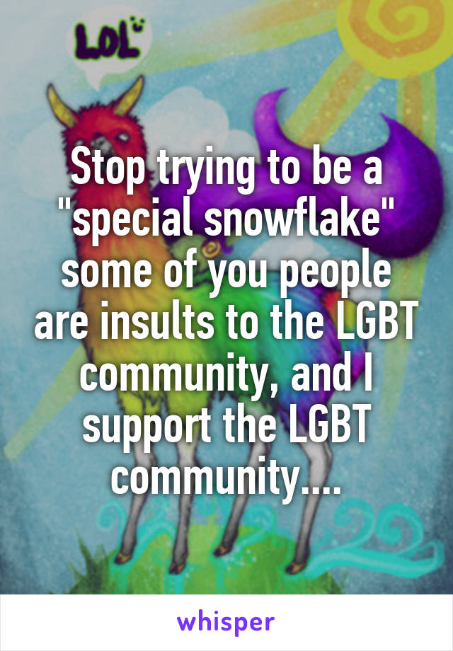 """Stop trying to be a """"special snowflake"""" some of you people are insults to the LGBT community, and I support the LGBT community...."""