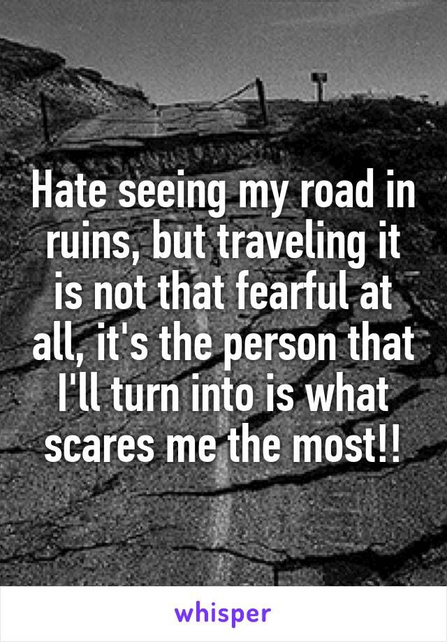 Hate seeing my road in ruins, but traveling it is not that fearful at all, it's the person that I'll turn into is what scares me the most!!