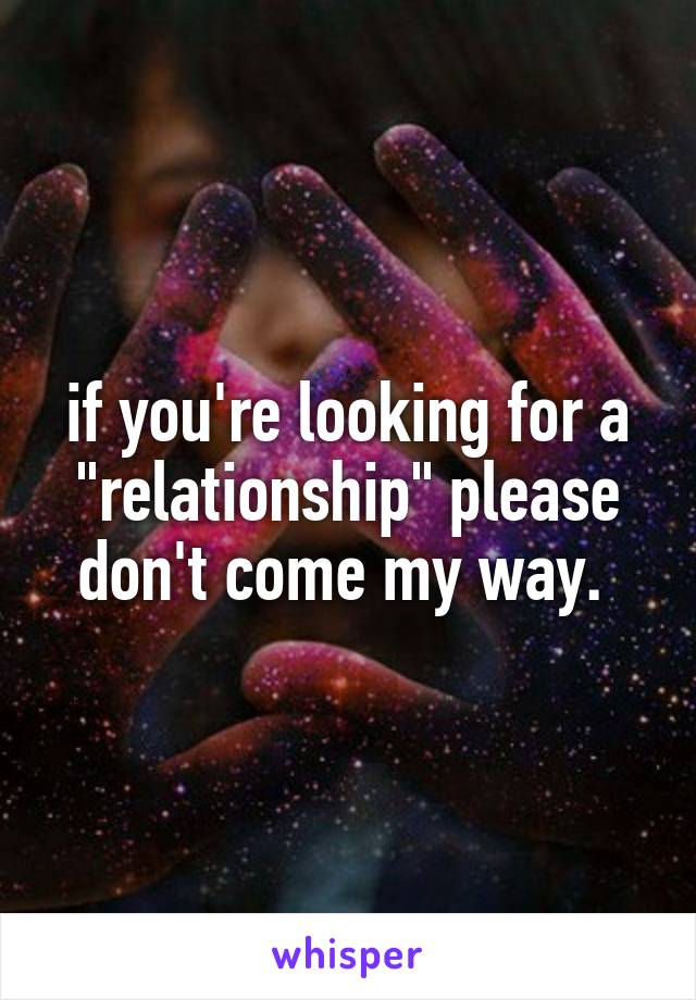 "if you're looking for a ""relationship"" please don't come my way."
