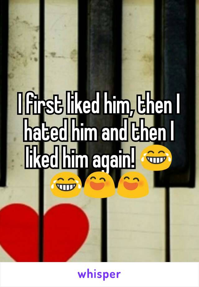 I first liked him, then I hated him and then I liked him again! 😂😂😄😄