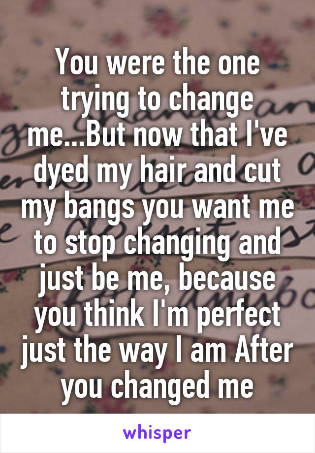 You were the one trying to change me...But now that I've dyed my hair and cut my bangs you want me to stop changing and just be me, because you think I'm perfect just the way I am After you changed me