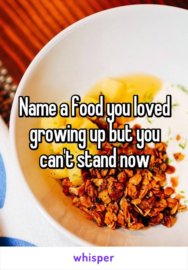 Name a food you loved growing up but you can't stand now