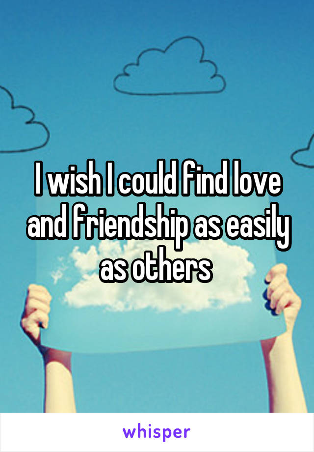 I wish I could find love and friendship as easily as others