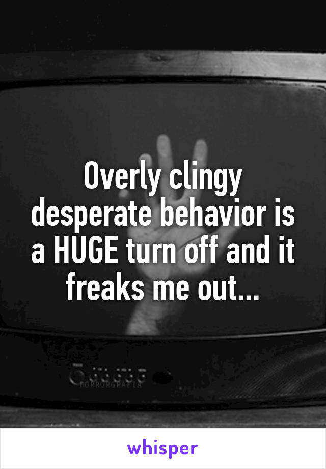 Overly clingy desperate behavior is a HUGE turn off and it freaks me out...