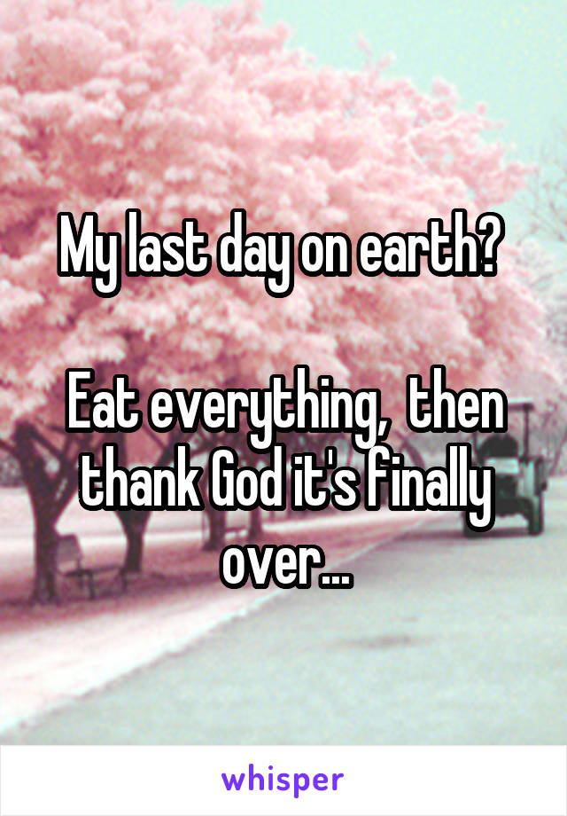 My last day on earth?   Eat everything,  then thank God it's finally over...