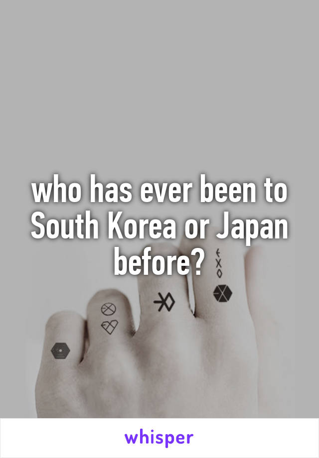 who has ever been to South Korea or Japan before?