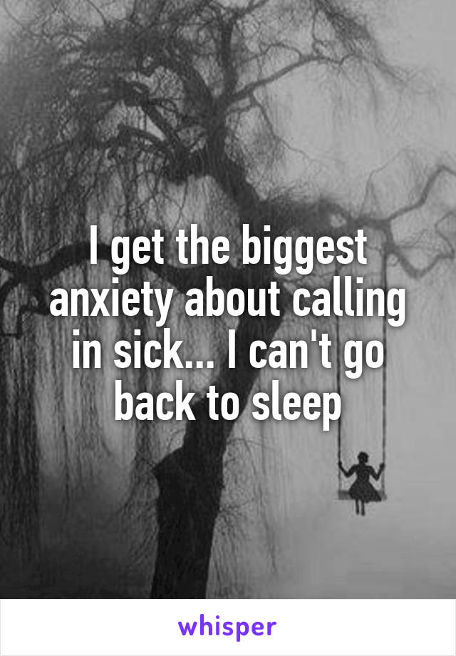 I get the biggest anxiety about calling in sick... I can't go back to sleep