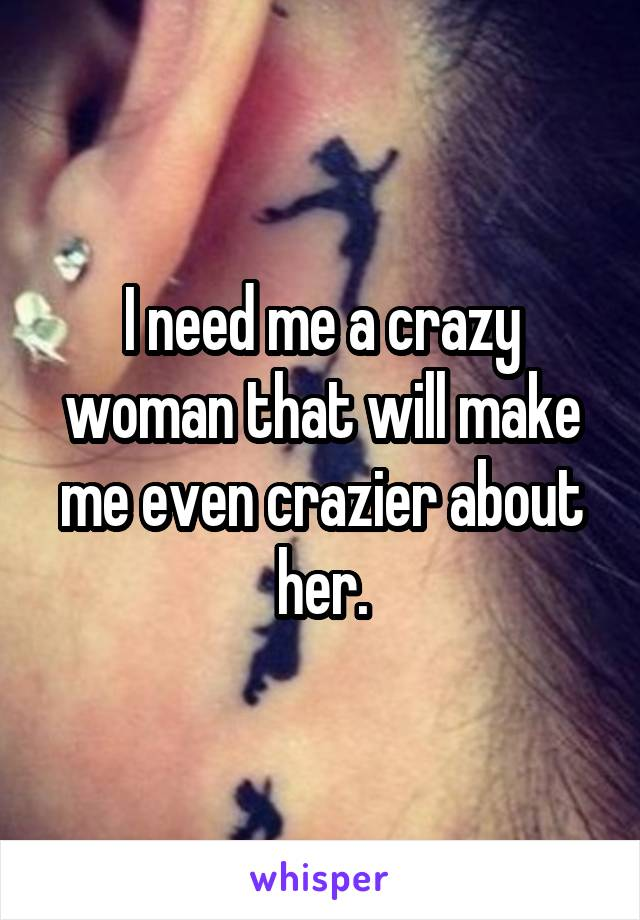I need me a crazy woman that will make me even crazier about her.