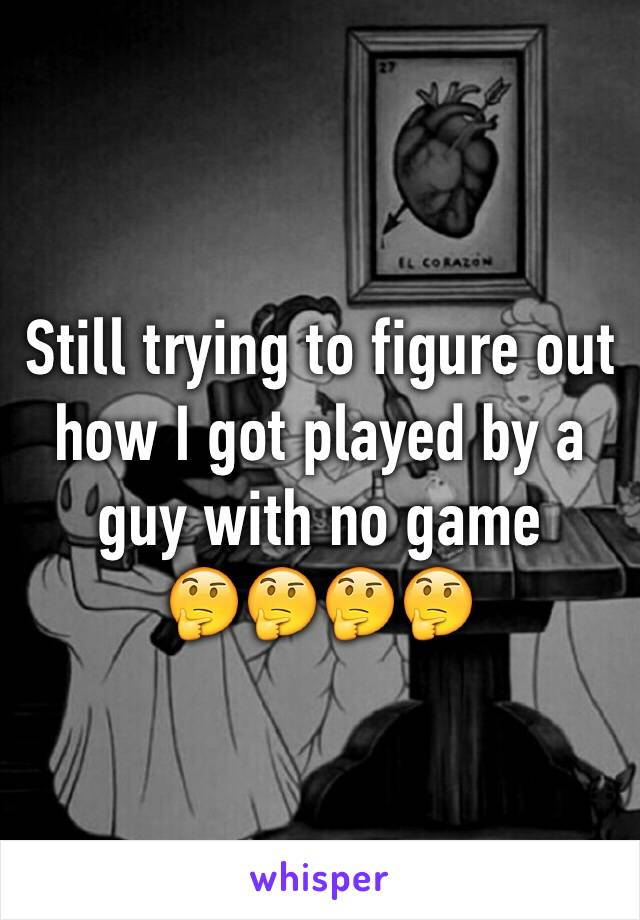 Still trying to figure out how I got played by a guy with no game  🤔🤔🤔🤔